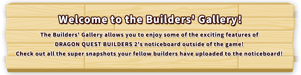 Builders' Gallery The Builders' Gallery allows you to enjoy some of the exciting features of DRAGON QUEST BUILDERS 2's noticeboard outside of the game! Check out all the super snapshots your fellow builders have uploaded to the noticeboard!